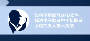 【电子数据】如何使用氧气OFD软件解决电子取证中手机取证面临的五大技术挑战